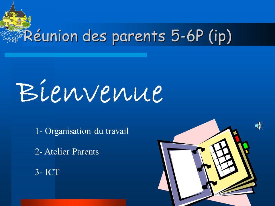 Réunion des parents 5-6P (ip) Bienvenue 1- Organisation du travail 2- Atelier Parents 3- ICT