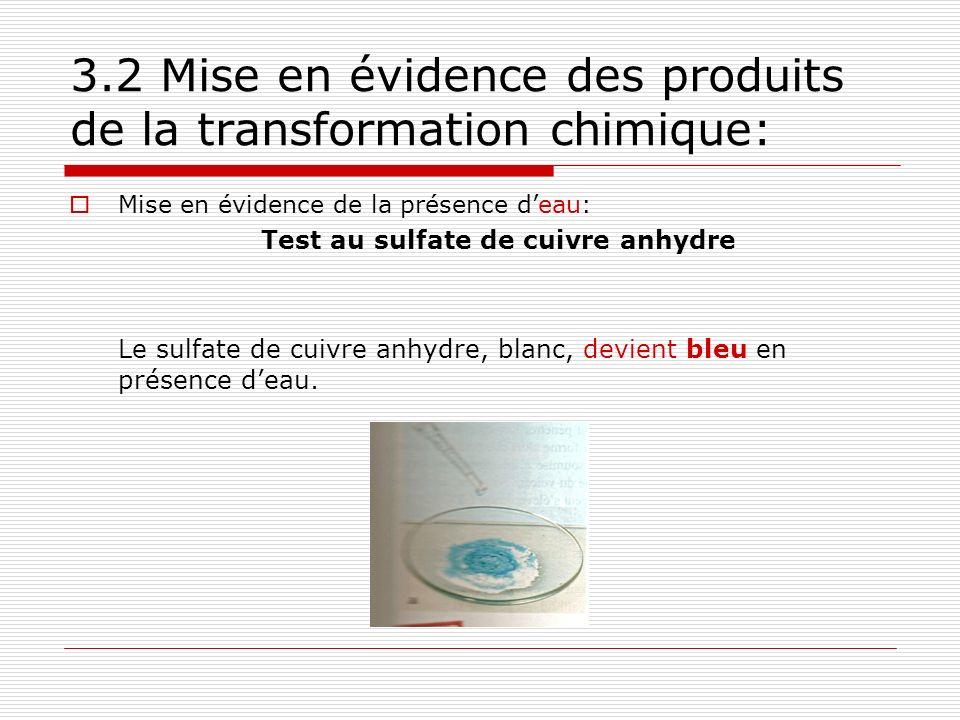 3.2 Mise en évidence des produits de la transformation chimique: Mise en évidence de la présence deau: Test au sulfate de cuivre anhydre Le sulfate de cuivre anhydre, blanc, devient bleu en présence deau.