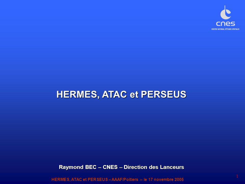 HERMES, ATAC et PERSEUS – AAAF/Poitiers – le 17 novembre 2005 1 HERMES, ATAC et PERSEUS Raymond BEC – CNES – Direction des Lanceurs