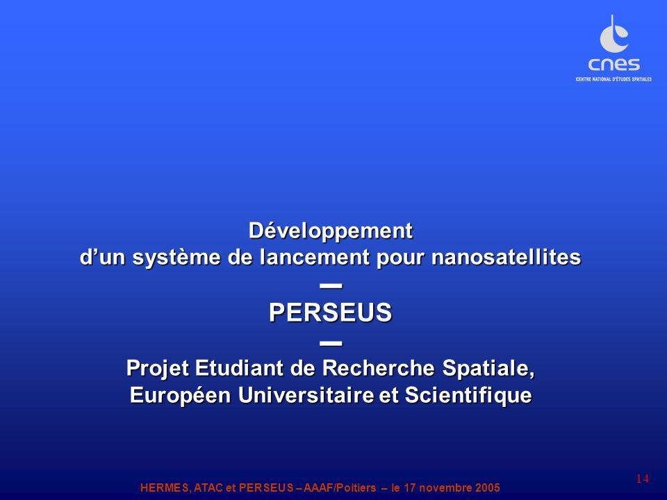 HERMES, ATAC et PERSEUS – AAAF/Poitiers – le 17 novembre 2005 14 Développement dun système de lancement pour nanosatellites PERSEUS Projet Etudiant de