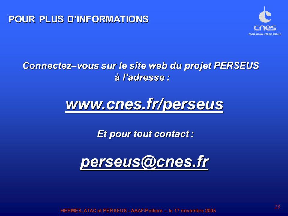 HERMES, ATAC et PERSEUS – AAAF/Poitiers – le 17 novembre 2005 23 www.cnes.fr/perseusperseus@cnes.fr Connectez–vous sur le site web du projet PERSEUS à