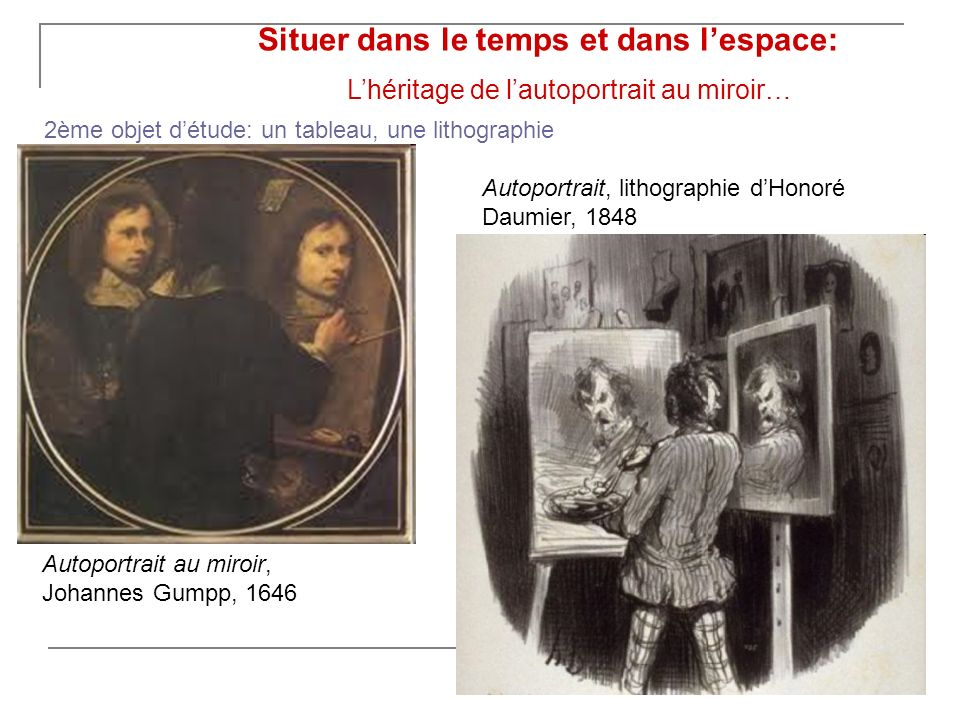 Situer dans le temps et dans lespace: Lhéritage de lautoportrait au miroir… Autoportrait au miroir, Johannes Gumpp, 1646 Autoportrait, lithographie dHonoré Daumier, 1848 2ème objet détude: un tableau, une lithographie