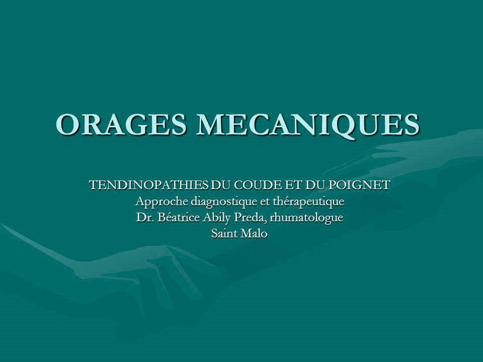ORAGES MECANIQUES TENDINOPATHIES DU COUDE ET DU POIGNET Approche diagnostique et thérapeutique Dr. Béatrice Abily Preda, rhumatologue Saint Malo