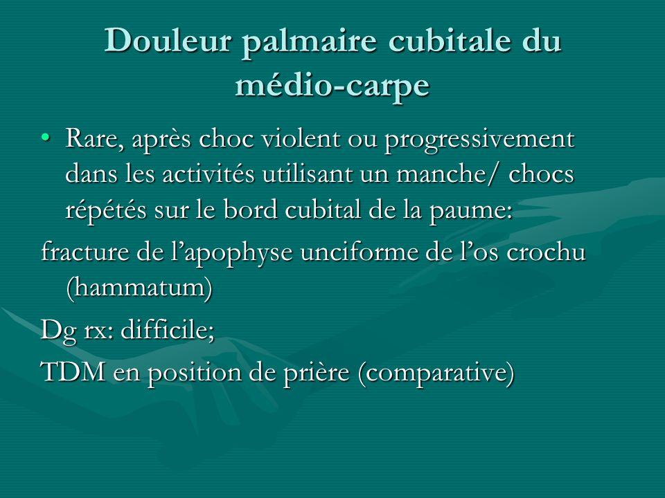 Douleur palmaire cubitale du médio-carpe Rare, après choc violent ou progressivement dans les activités utilisant un manche/ chocs répétés sur le bord