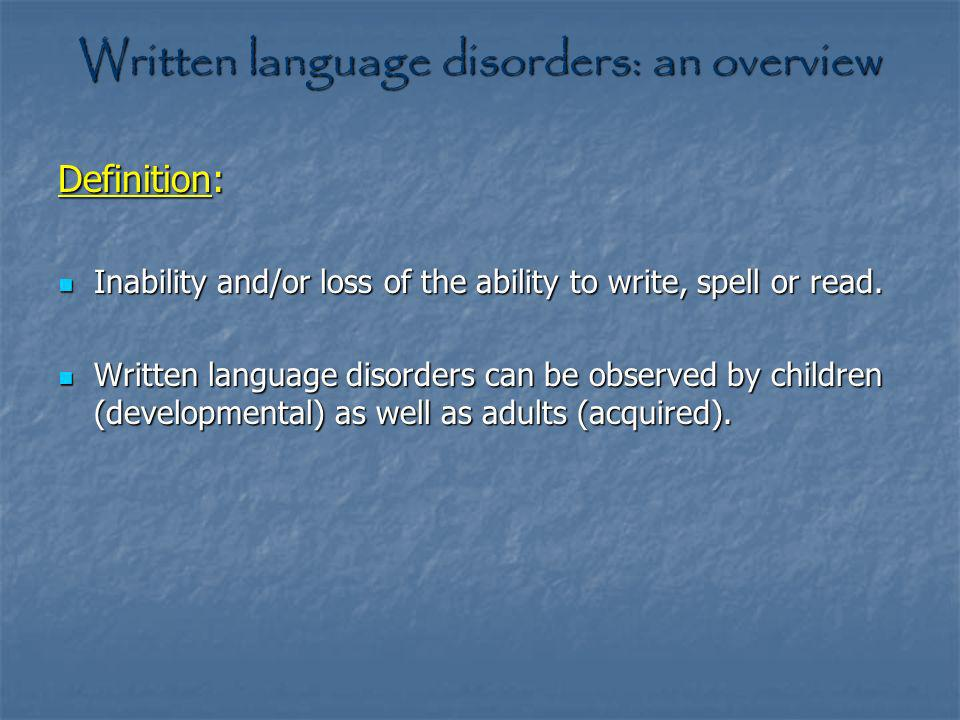 Written language disorders: an overview Definition: Inability and/or loss of the ability to write, spell or read. Inability and/or loss of the ability