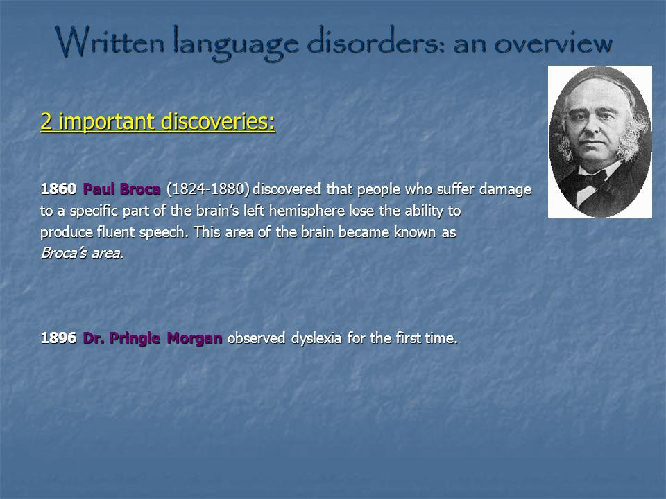 Written language disorders: an overview 2 important discoveries: 1860 Paul Broca (1824-1880) discovered that people who suffer damage to a specific part of the brains left hemisphere lose the ability to produce fluent speech.
