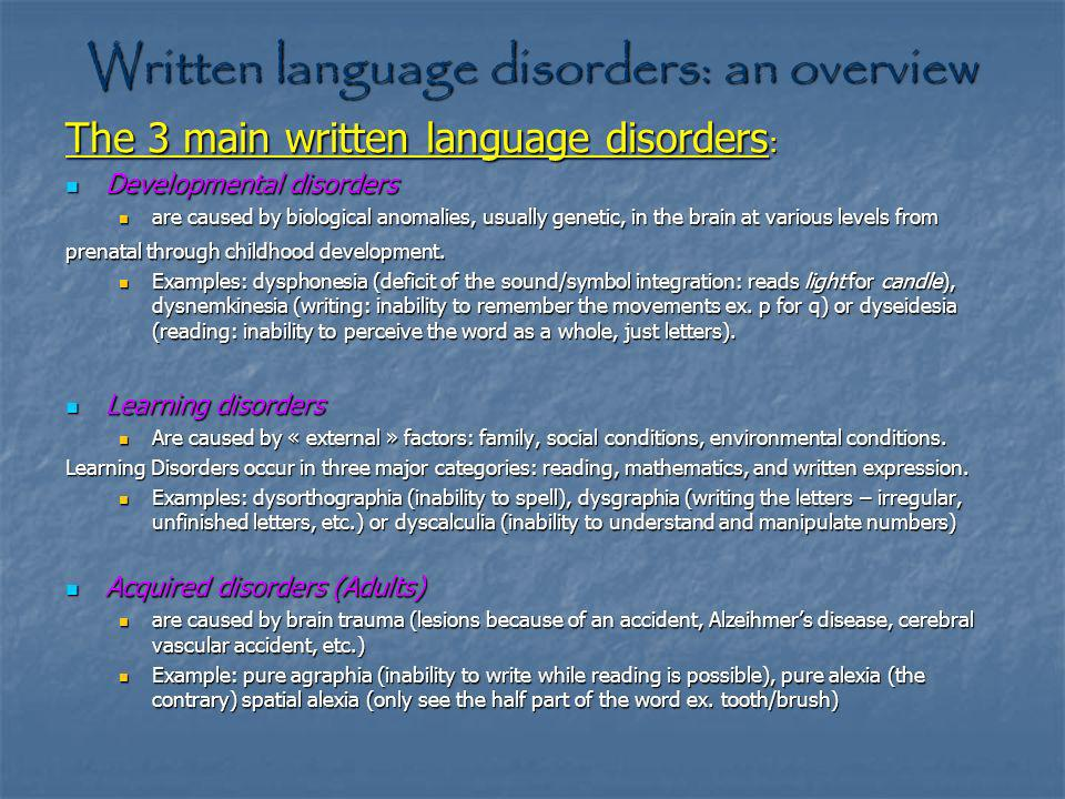 Written language disorders: an overview The 3 main written language disorders : Developmental disorders Developmental disorders are caused by biological anomalies, usually genetic, in the brain at various levels from are caused by biological anomalies, usually genetic, in the brain at various levels from prenatal through childhood development.