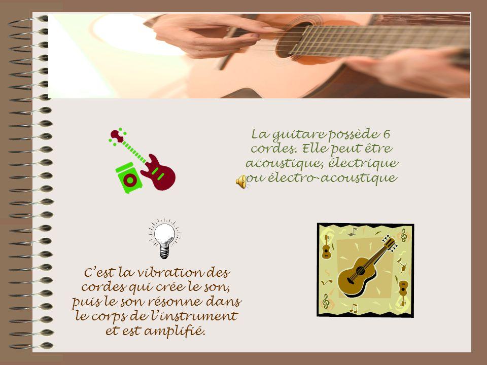 La guitare possède 6 cordes. Elle peut être acoustique, électrique ou électro-acoustique Cest la vibration des cordes qui crée le son, puis le son rés