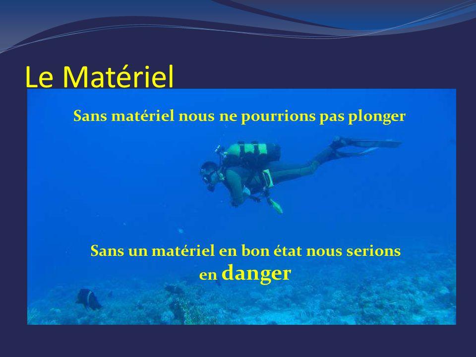 Le Matériel Sans matériel nous ne pourrions pas plonger Sans un matériel en bon état nous serions en danger