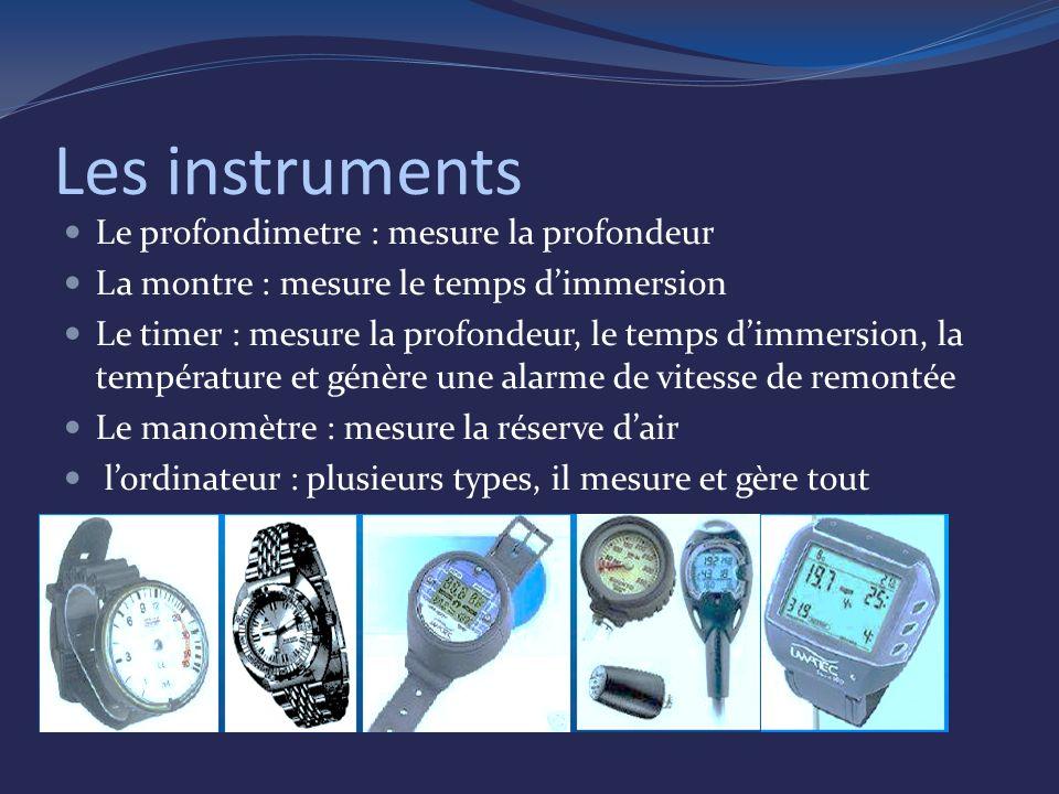 Les instruments Le profondimetre : mesure la profondeur La montre : mesure le temps dimmersion Le timer : mesure la profondeur, le temps dimmersion, la température et génère une alarme de vitesse de remontée Le manomètre : mesure la réserve dair lordinateur : plusieurs types, il mesure et gère tout
