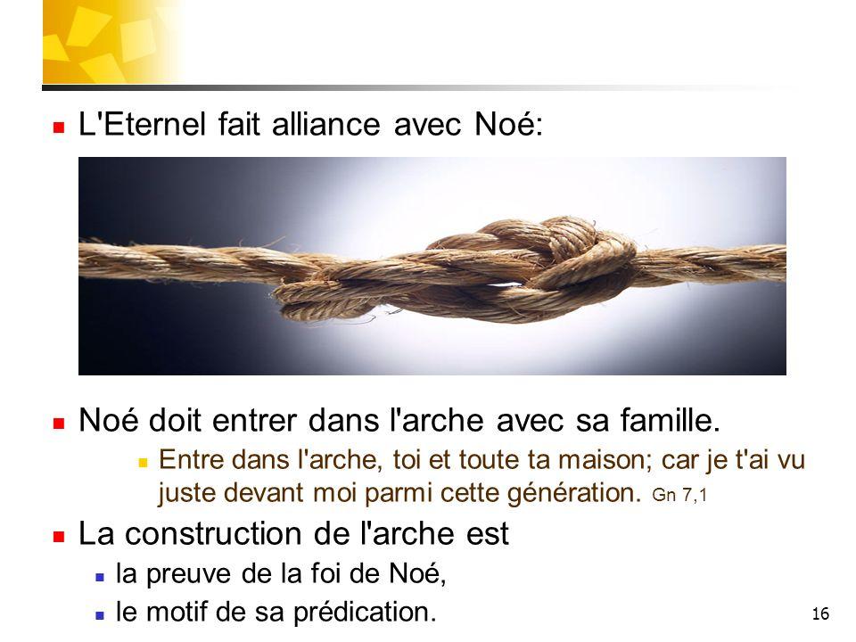 16 L'Eternel fait alliance avec Noé: Noé doit entrer dans l'arche avec sa famille. Entre dans l'arche, toi et toute ta maison; car je t'ai vu juste de