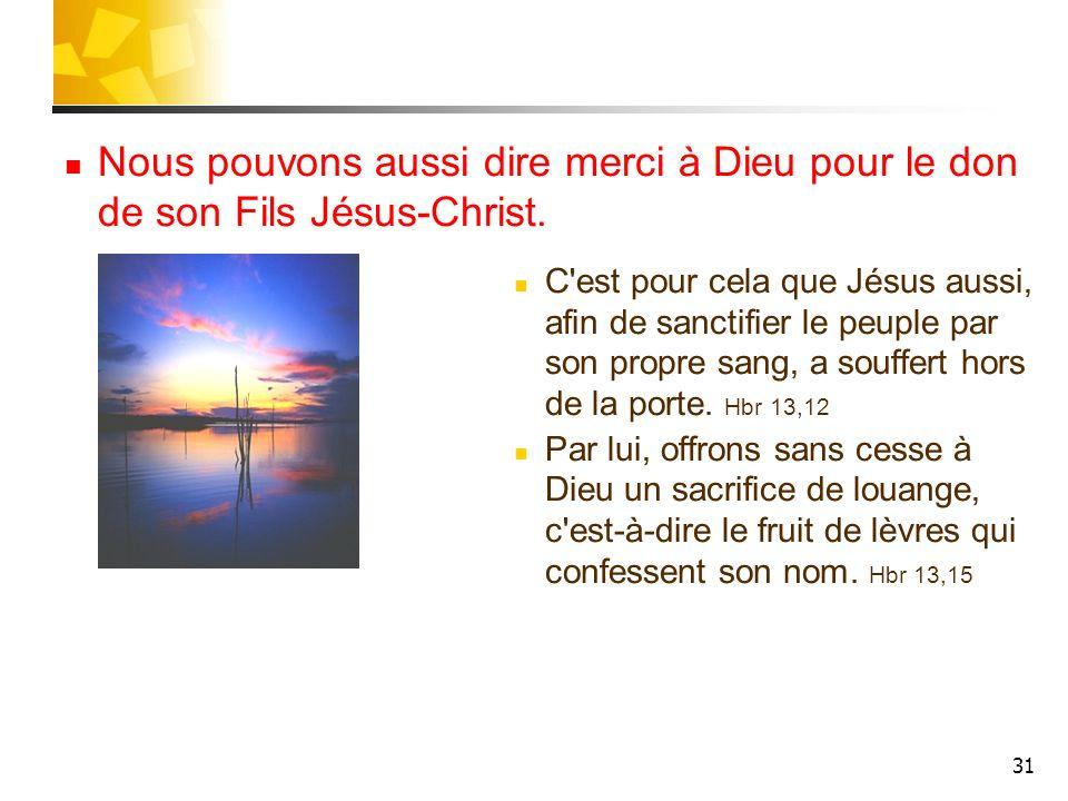 31 Nous pouvons aussi dire merci à Dieu pour le don de son Fils Jésus-Christ. C'est pour cela que Jésus aussi, afin de sanctifier le peuple par son pr