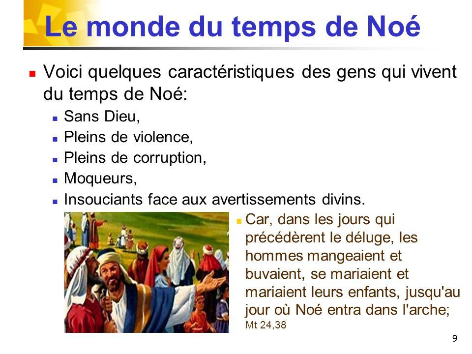 9 Le monde du temps de Noé Voici quelques caractéristiques des gens qui vivent du temps de Noé: Sans Dieu, Pleins de violence, Pleins de corruption, M