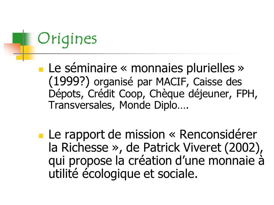 Origines Le séminaire « monnaies plurielles » (1999?) organisé par MACIF, Caisse des Dépots, Crédit Coop, Chèque déjeuner, FPH, Transversales, Monde D
