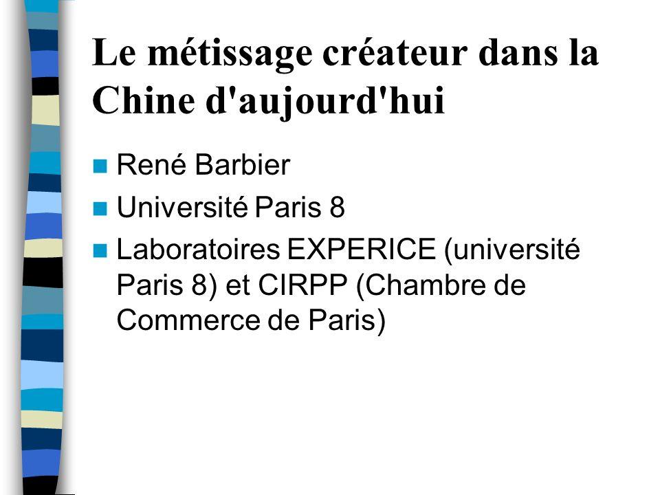 Le métissage créateur dans la Chine d'aujourd'hui René Barbier Université Paris 8 Laboratoires EXPERICE (université Paris 8) et CIRPP (Chambre de Comm