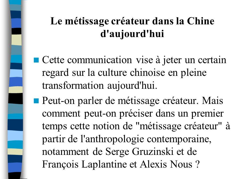 Le métissage créateur dans la Chine d'aujourd'hui Cette communication vise à jeter un certain regard sur la culture chinoise en pleine transformation