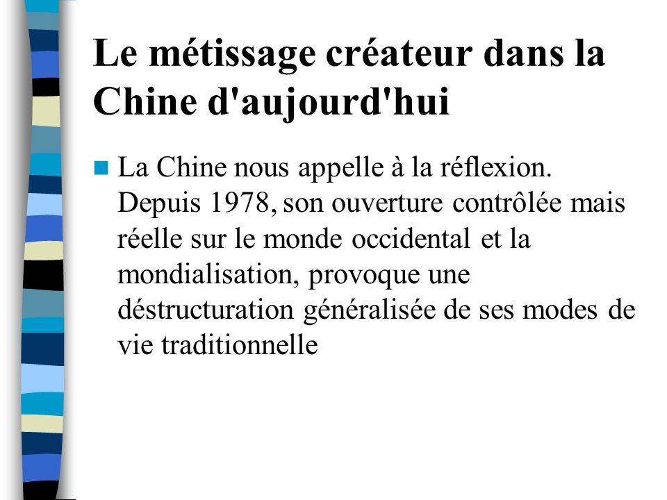Le métissage créateur dans la Chine d'aujourd'hui La Chine nous appelle à la réflexion. Depuis 1978, son ouverture contrôlée mais réelle sur le monde