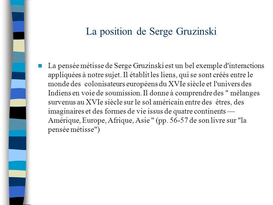 La position de Serge Gruzinski La pensée métisse de Serge Gruzinski est un bel exemple d'interactions appliquées à notre sujet. Il établit les liens,
