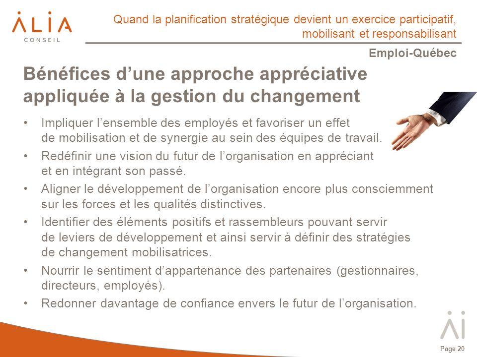 Quand la planification stratégique devient un exercice participatif, mobilisant et responsabilisant Emploi-Québec Page 20 Bénéfices dune approche appréciative appliquée à la gestion du changement Impliquer lensemble des employés et favoriser un effet de mobilisation et de synergie au sein des équipes de travail.