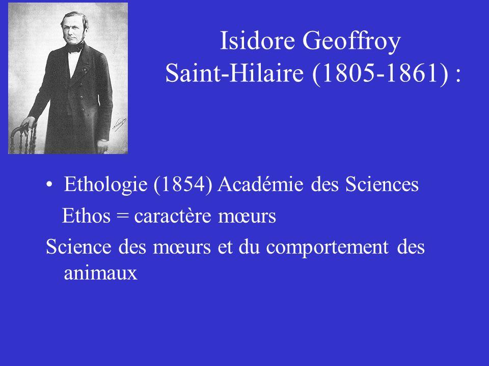 Isidore Geoffroy Saint-Hilaire (1805-1861) : Ethologie (1854) Académie des Sciences Ethos = caractère mœurs Science des mœurs et du comportement des a