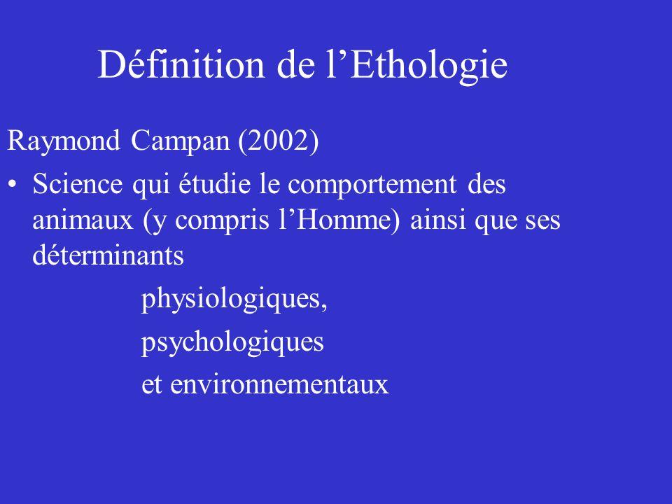 Définition de lEthologie Raymond Campan (2002) Science qui étudie le comportement des animaux (y compris lHomme) ainsi que ses déterminants physiologi