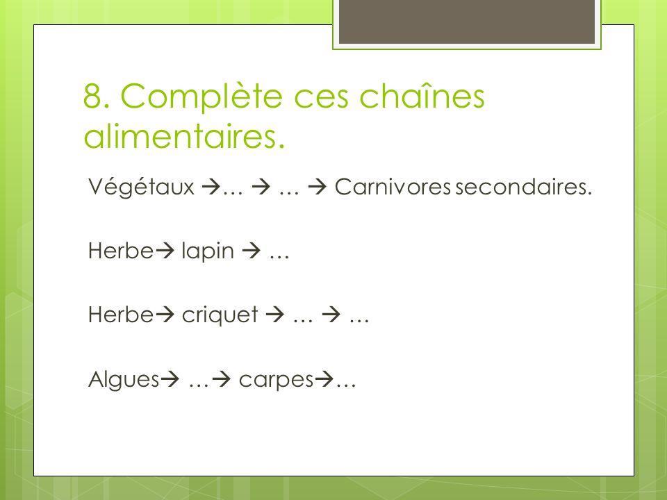 8. Complète ces chaînes alimentaires. Végétaux … … Carnivores secondaires. Herbe lapin … Herbe criquet … … Algues … carpes …