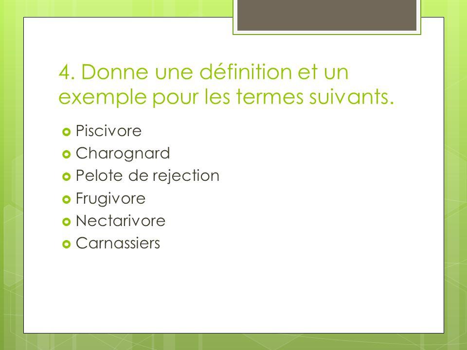 4. Donne une définition et un exemple pour les termes suivants. Piscivore Charognard Pelote de rejection Frugivore Nectarivore Carnassiers