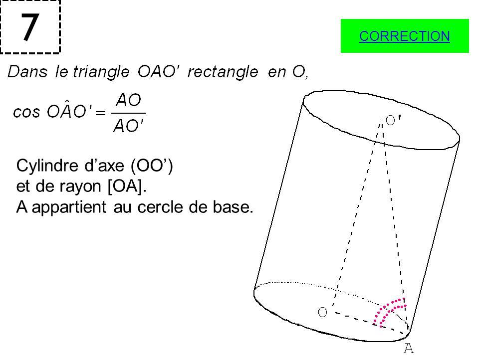 7 Cylindre daxe (OO) et de rayon [OA]. A appartient au cercle de base. CORRECTION