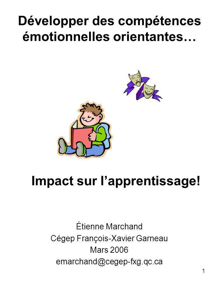 1 Développer des compétences émotionnelles orientantes… Étienne Marchand Cégep François-Xavier Garneau Mars 2006 emarchand@cegep-fxg.qc.ca Impact sur