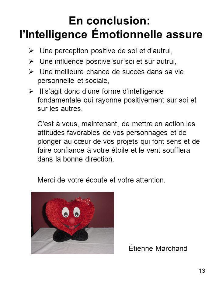 13 En conclusion: lIntelligence Émotionnelle assure Une perception positive de soi et dautrui, Une influence positive sur soi et sur autrui, Une meill