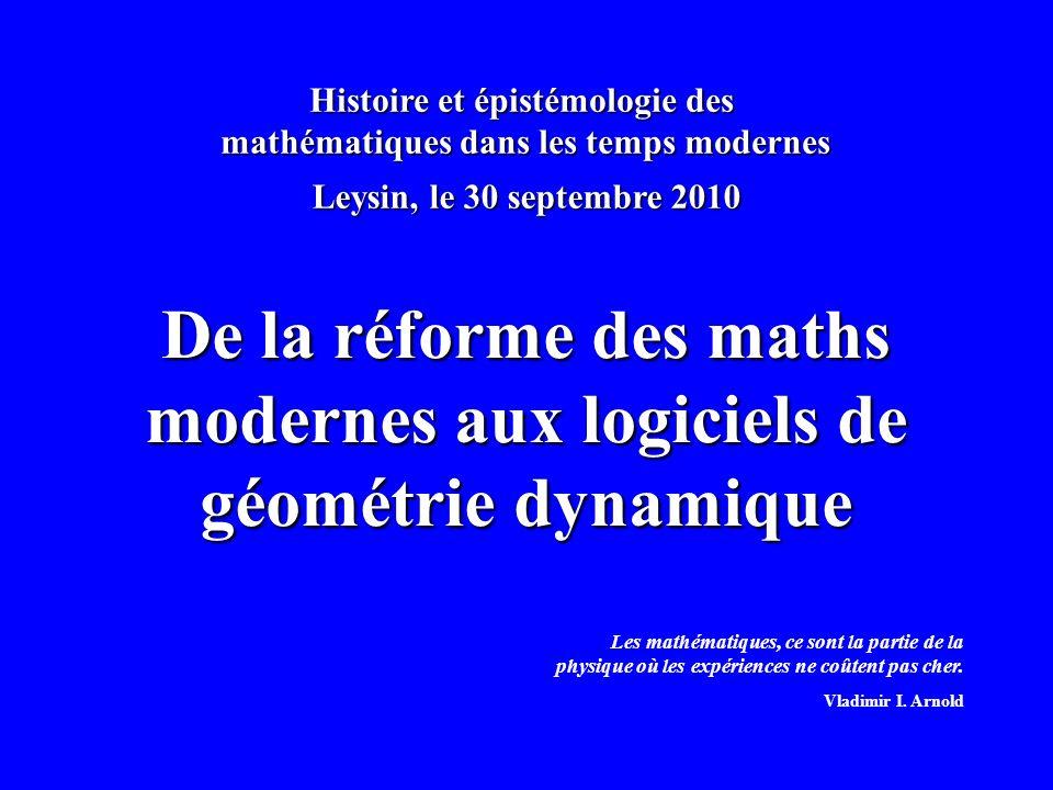 Histoire et épistémologie des mathématiques dans les temps modernes De la réforme des maths modernes aux logiciels de géométrie dynamique Leysin, le 30 septembre 2010 Les mathématiques, ce sont la partie de la physique où les expériences ne coûtent pas cher.