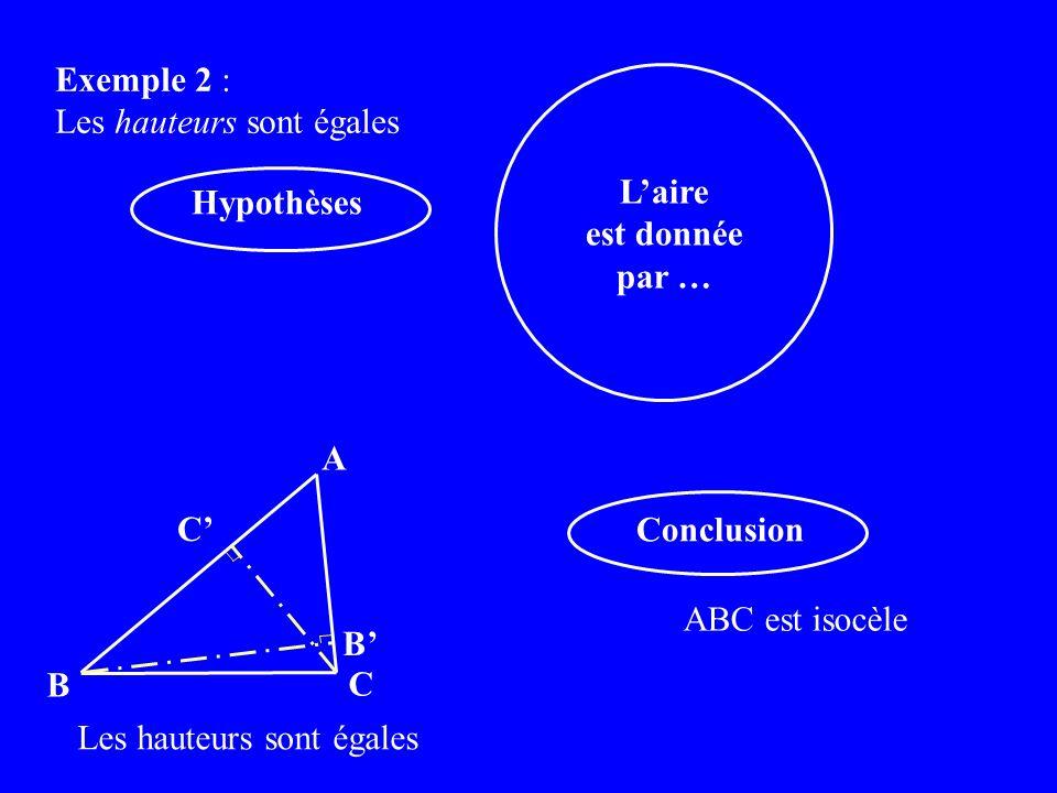 Exemple 2 : Les hauteurs sont égales Conclusion ABC est isocèle Hypothèses Les hauteurs sont égales A B C C B Laire est donnée par …