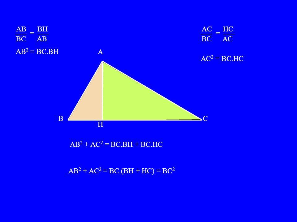 AB BH BC AB ––– = ––– AB 2 = BC.BH ––– = ––– AC HC BC AC AC 2 = BC.HC A BC H AB 2 + AC 2 = BC.BH + BC.HC AB 2 + AC 2 = BC.(BH + HC) = BC 2
