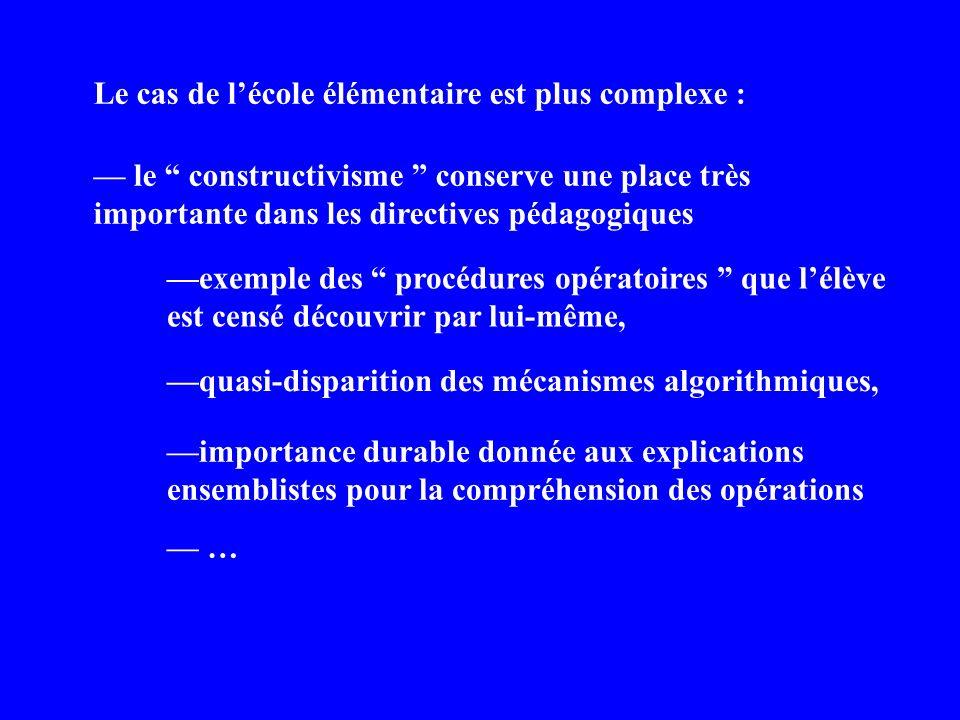 Le cas de lécole élémentaire est plus complexe : le constructivisme conserve une place très importante dans les directives pédagogiques exemple des procédures opératoires que lélève est censé découvrir par lui-même, importance durable donnée aux explications ensemblistes pour la compréhension des opérations quasi-disparition des mécanismes algorithmiques, …