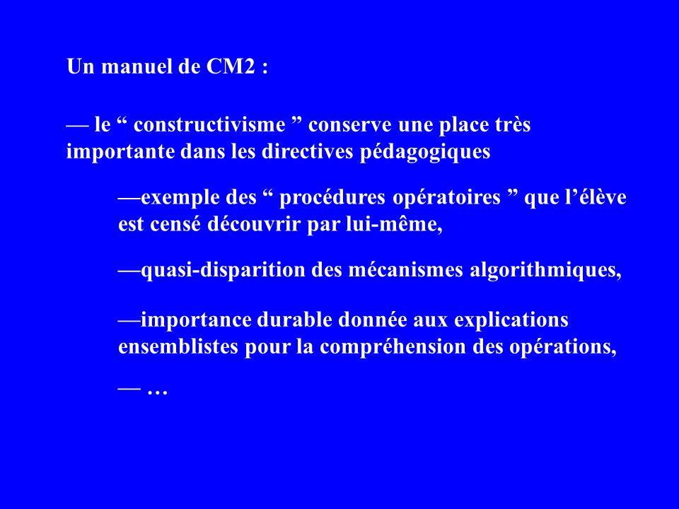 Un manuel de CM2 : le constructivisme conserve une place très importante dans les directives pédagogiques exemple des procédures opératoires que lélève est censé découvrir par lui-même, importance durable donnée aux explications ensemblistes pour la compréhension des opérations, quasi-disparition des mécanismes algorithmiques, …