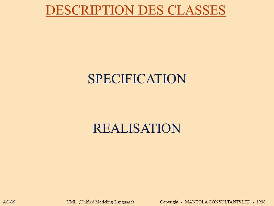DESCRIPTION DES CLASSES SPECIFICATION REALISATION AC-39UML (Unified Modeling Language) Copyright - MANTOLA CONSULTANTS LTD - 1998
