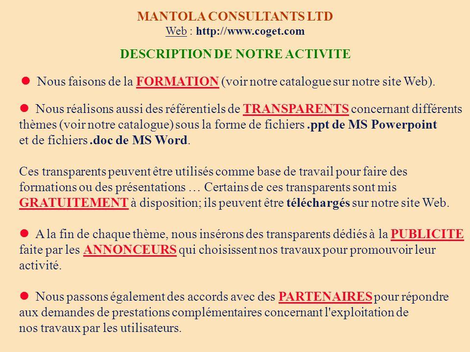 TRANSPARENTS MANTOLA CONSULTANTS LIMITED E-mail : jaccog@club-internet.fr Tél/Fax depuis la France : 01 45 80 06 38 Tél/Fax hors de France : 33 1 45 80 06 38 GRATUIT Des transparents mis GRATUITEMENT à votre disposition sur notre site Web http://www.coget.com DES MILLIERS DE TRANSPARENTS CONCERNANT DIFFERENTS THEMES (fichiers.ppt de MS Powerpoint et fichiers.doc de MS Word) Grâce à l aide de nos ANNONCEURS