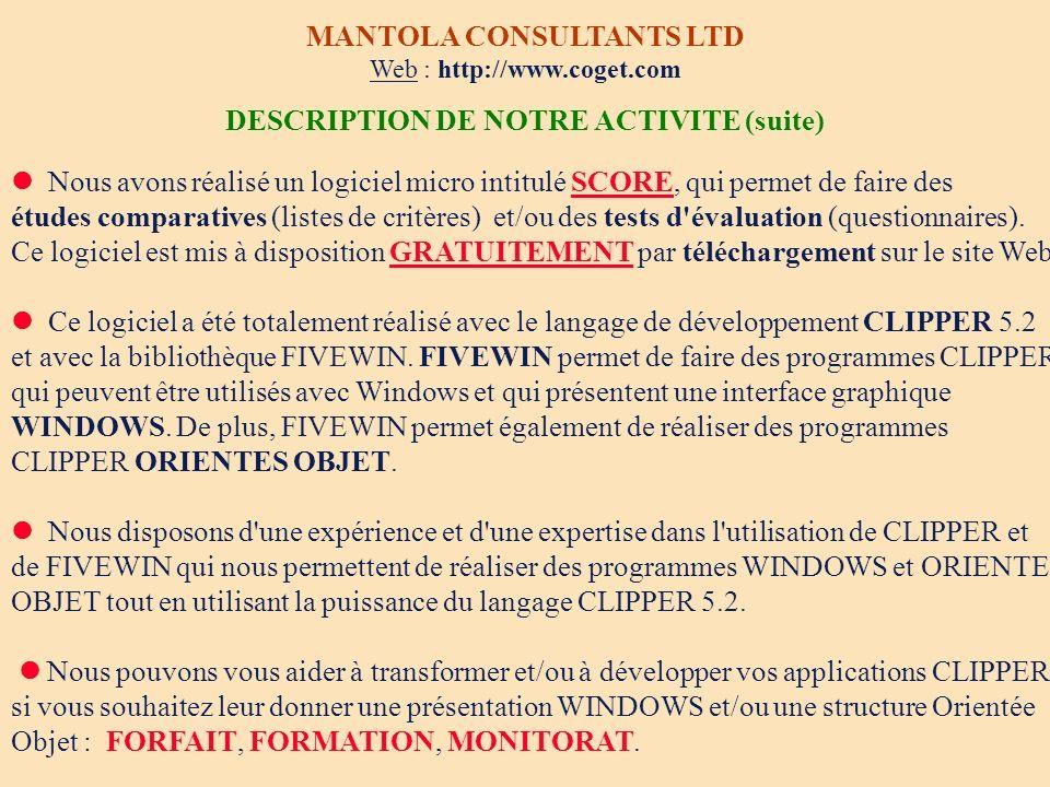 SCORE La réalisation de vos études comparatives et de vos tests d auto-évaluation Logiciel micro Windows 3.1 et 95 MANTOLA CONSULTANTS LIMITED E-mail : jaccog@club-internet.fr Tél/Fax depuis la France : 01 45 80 06 38 Tél/Fax hors de France : 33 1 45 80 06 38 GRATUIT Notre logiciel Score ainsi que notre catalogue de questionnaires sont mis GRATUITEMENT à votre disposition sur notre site Web http://www.coget.com