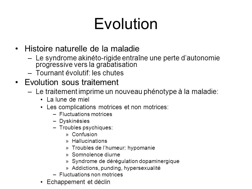 Evolution Histoire naturelle de la maladie –Le syndrome akinéto-rigide entraîne une perte dautonomie progressive vers la grabatisation –Tournant évolu
