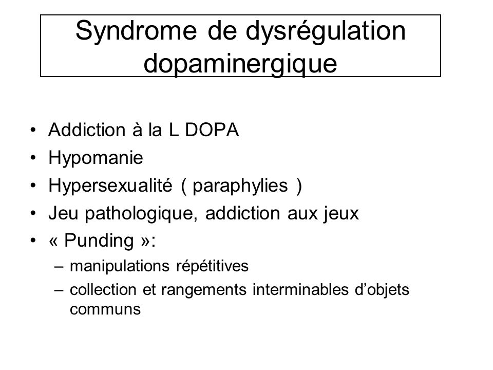 Syndrome de dysrégulation dopaminergique Addiction à la L DOPA Hypomanie Hypersexualité ( paraphylies ) Jeu pathologique, addiction aux jeux « Punding »: –manipulations répétitives –collection et rangements interminables dobjets communs