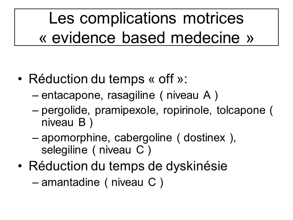 Les complications motrices « evidence based medecine » Réduction du temps « off »: –entacapone, rasagiline ( niveau A ) –pergolide, pramipexole, ropir