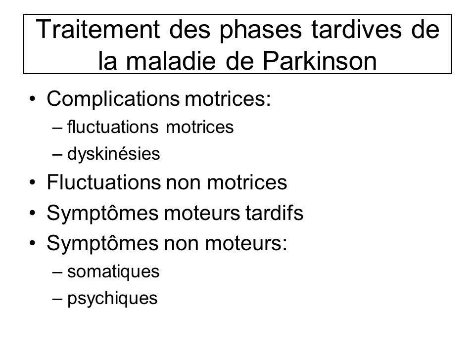 Traitement des phases tardives de la maladie de Parkinson Complications motrices: –fluctuations motrices –dyskinésies Fluctuations non motrices Symptômes moteurs tardifs Symptômes non moteurs: –somatiques –psychiques