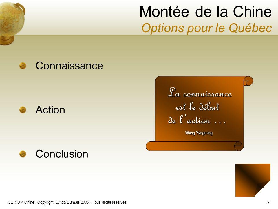 CERIUM Chine - Copyright Lynda Dumais 2005 - Tous droits réservés 3 Montée de la Chine Options pour le Québec Connaissance Action Conclusion La connai