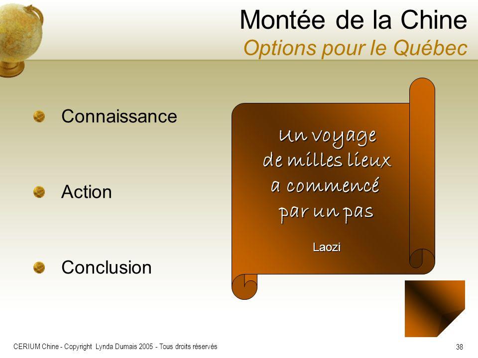 CERIUM Chine - Copyright Lynda Dumais 2005 - Tous droits réservés 38 Montée de la Chine Options pour le Québec Connaissance Action Conclusion Un voyag