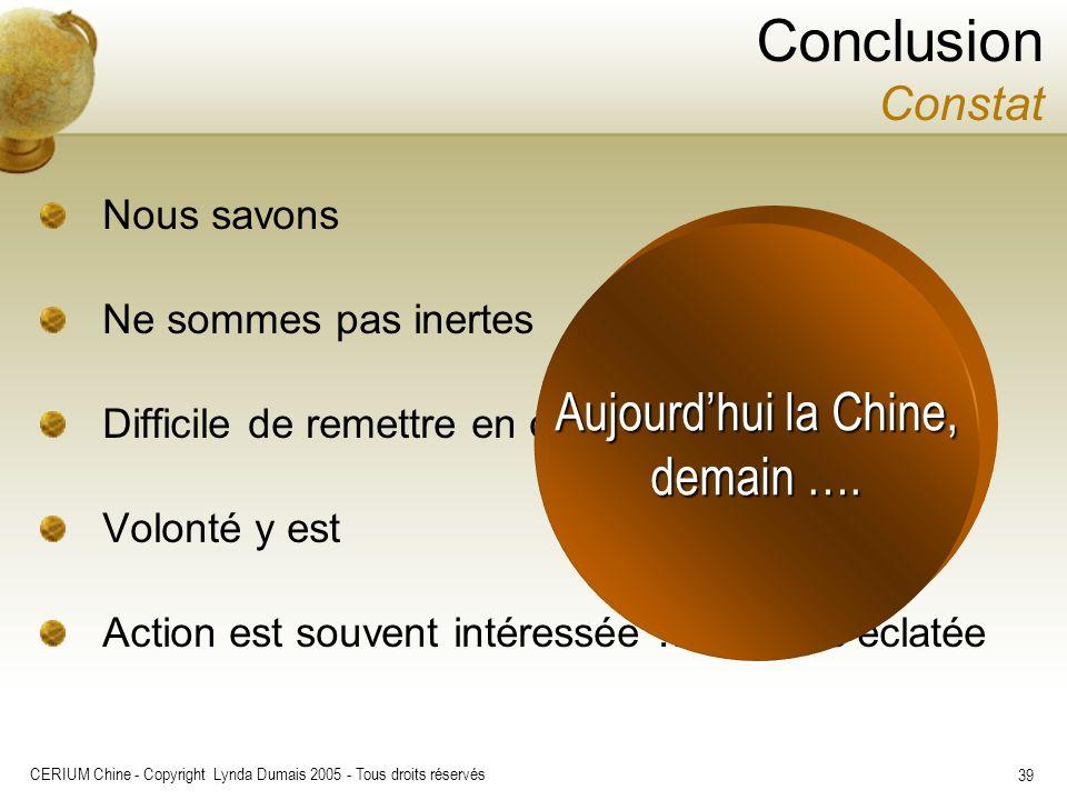 CERIUM Chine - Copyright Lynda Dumais 2005 - Tous droits réservés 39 Conclusion Constat Nous savons Ne sommes pas inertes Difficile de remettre en que