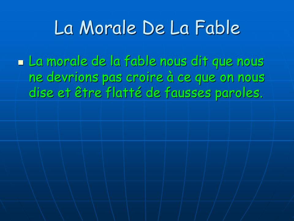 La Morale De La Fable La morale de la fable nous dit que nous ne devrions pas croire à ce que on nous dise et être flatté de fausses paroles. La moral