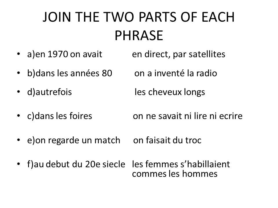 JOIN THE TWO PARTS OF EACH PHRASE a)en 1970 on avait en direct, par satellites b)dans les années 80 on a inventé la radio d)autrefois les cheveux long