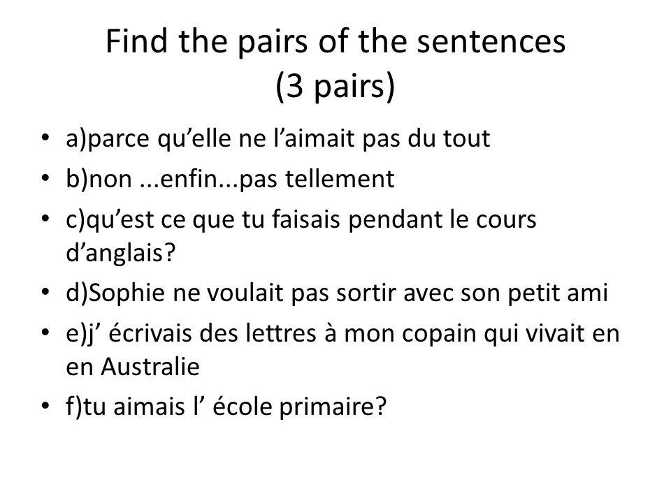 Find the pairs of the sentences (3 pairs) a)parce quelle ne laimait pas du tout b)non...enfin...pas tellement c)quest ce que tu faisais pendant le cou