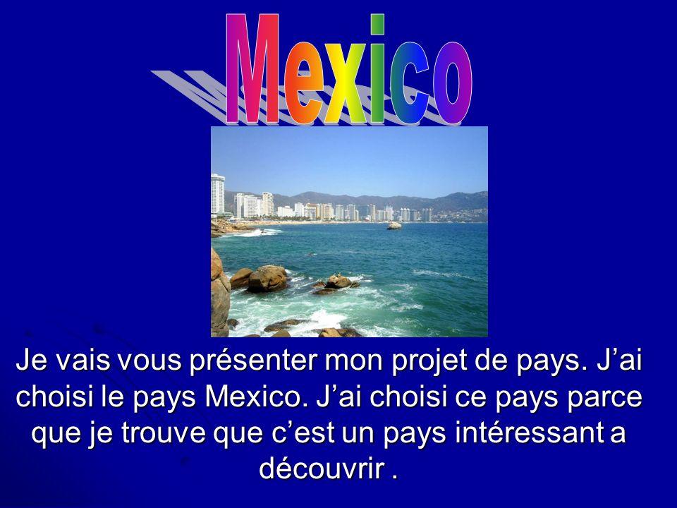 Je vais vous présenter mon projet de pays. Jai choisi le pays Mexico. Jai choisi ce pays parce que je trouve que cest un pays intéressant a découvrir.