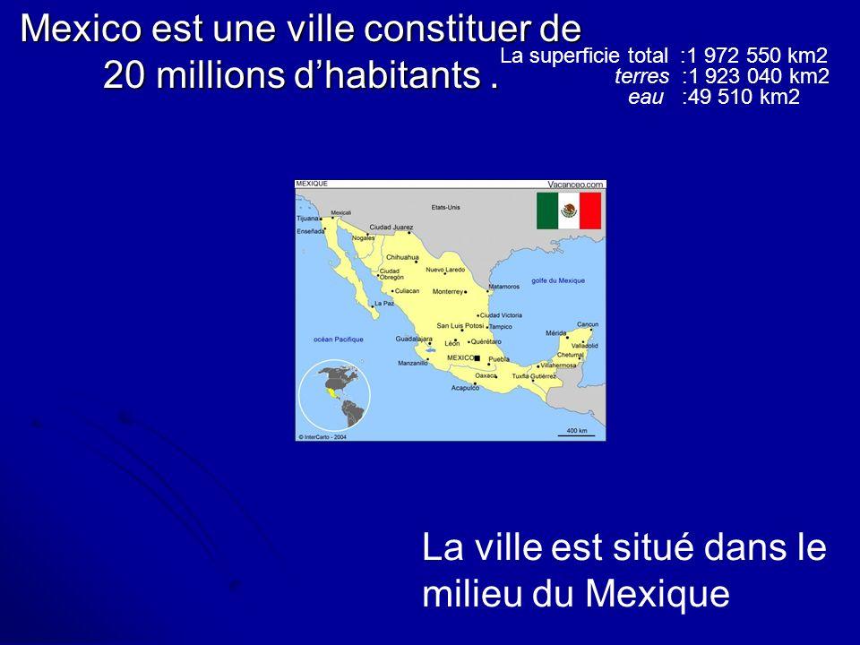 Mexico est une ville constituer de 20 millions dhabitants. La ville est situé dans le milieu du Mexique La superficie total :1 972 550 km2 terres :1 9